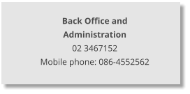 Back Office and  Administration 02 3467152 Mobile phone: 086-4552562